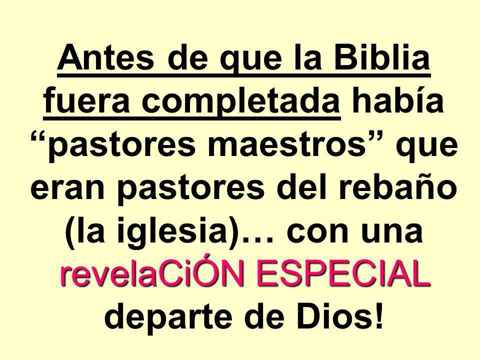 revelaCiÓN ESPECIAL Antes de que la Biblia fuera completada había pastores maestros que eran pastores del rebaño (la iglesia)… con una revelaCiÓN ESPE
