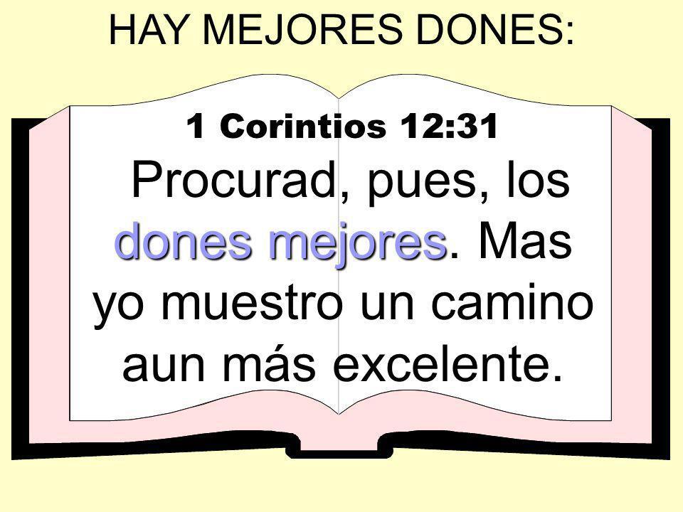 HAY MEJORES DONES: 1 Corintios 12:31 dones mejores Procurad, pues, los dones mejores. Mas yo muestro un camino aun más excelente.