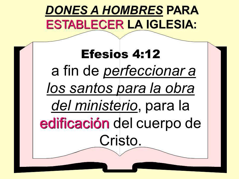 ESTABLECER DONES A HOMBRES PARA ESTABLECER LA IGLESIA: Efesios 4:12 edificación a fin de perfeccionar a los santos para la obra del ministerio, para l