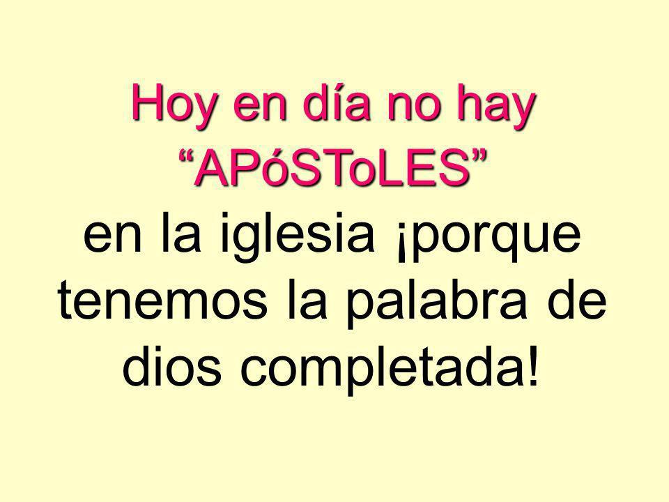 Hoy en día no hay APóSToLES en la iglesia ¡porque tenemos la palabra de dios completada!