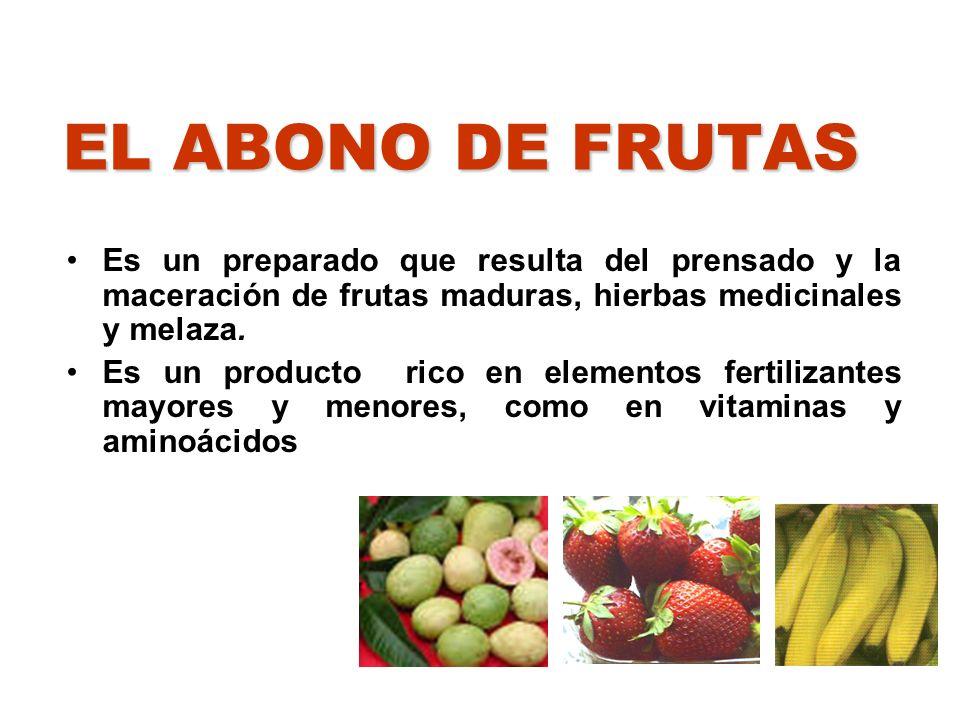 EL ABONO DE FRUTAS Es un preparado que resulta del prensado y la maceración de frutas maduras, hierbas medicinales y melaza. Es un producto rico en el