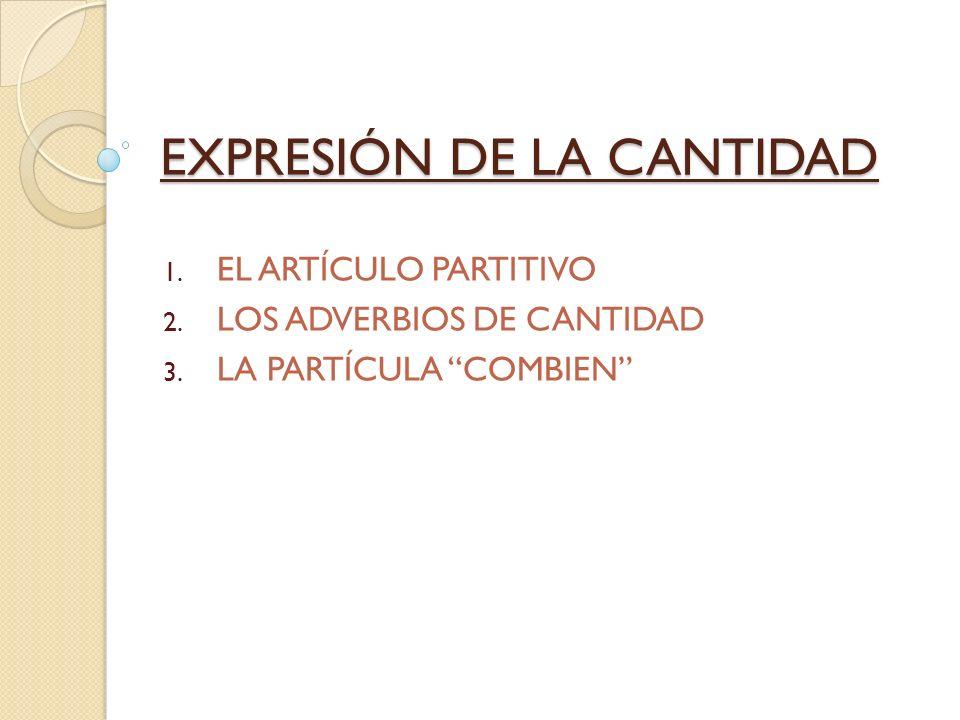 EXPRESIÓN DE LA CANTIDAD 1. EL ARTÍCULO PARTITIVO 2. LOS ADVERBIOS DE CANTIDAD 3. LA PARTÍCULA COMBIEN
