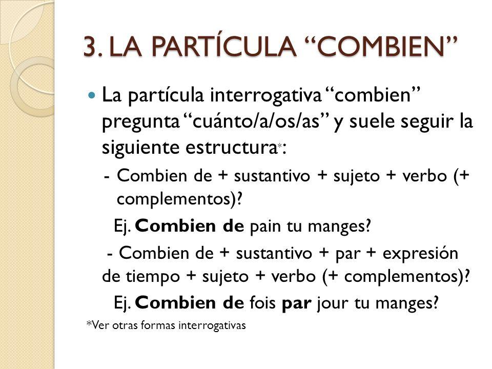 3. LA PARTÍCULA COMBIEN La partícula interrogativa combien pregunta cuánto/a/os/as y suele seguir la siguiente estructura * : -Combien de + sustantivo