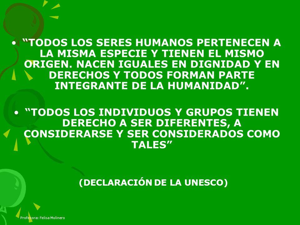 Profesora: Felisa Molinero TODOS LOS SERES HUMANOS PERTENECEN A LA MISMA ESPECIE Y TIENEN EL MISMO ORIGEN. NACEN IGUALES EN DIGNIDAD Y EN DERECHOS Y T