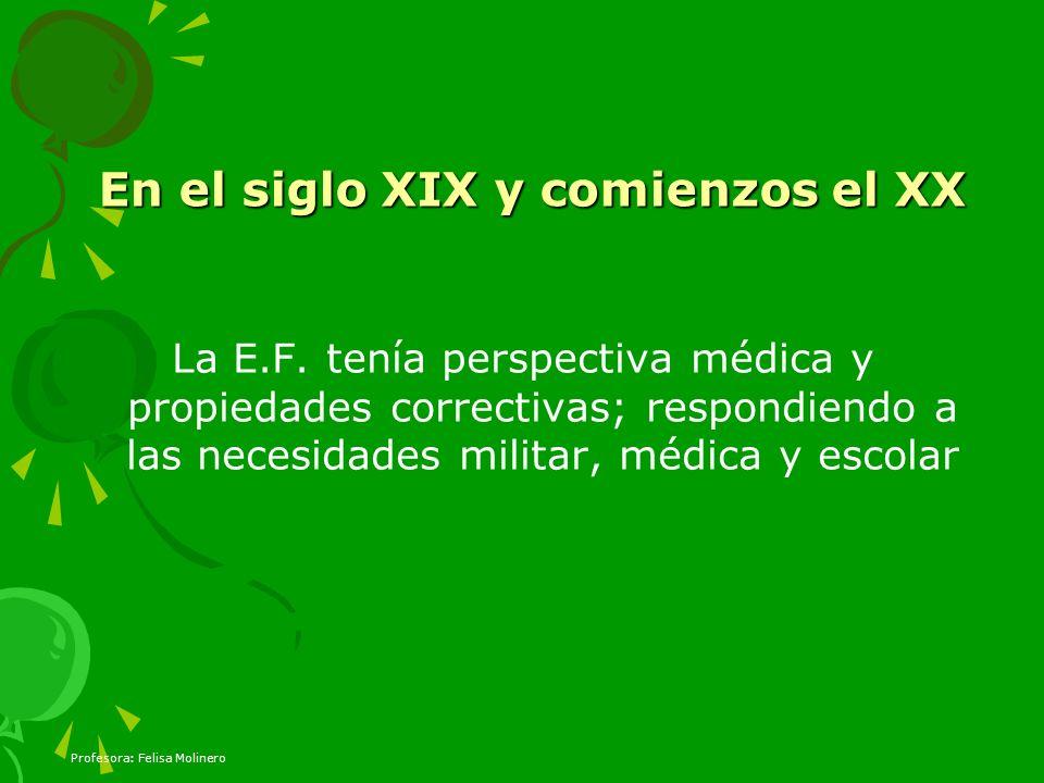 Profesora: Felisa Molinero En el siglo XIX y comienzos el XX La E.F. tenía perspectiva médica y propiedades correctivas; respondiendo a las necesidade