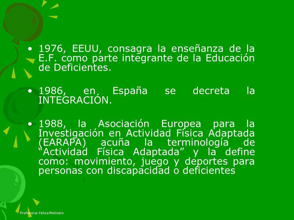 1976, EEUU, consagra la enseñanza de la E.F. como parte integrante de la Educación de Deficientes. 1986, en España se decreta la INTEGRACIÓN. 1988, la