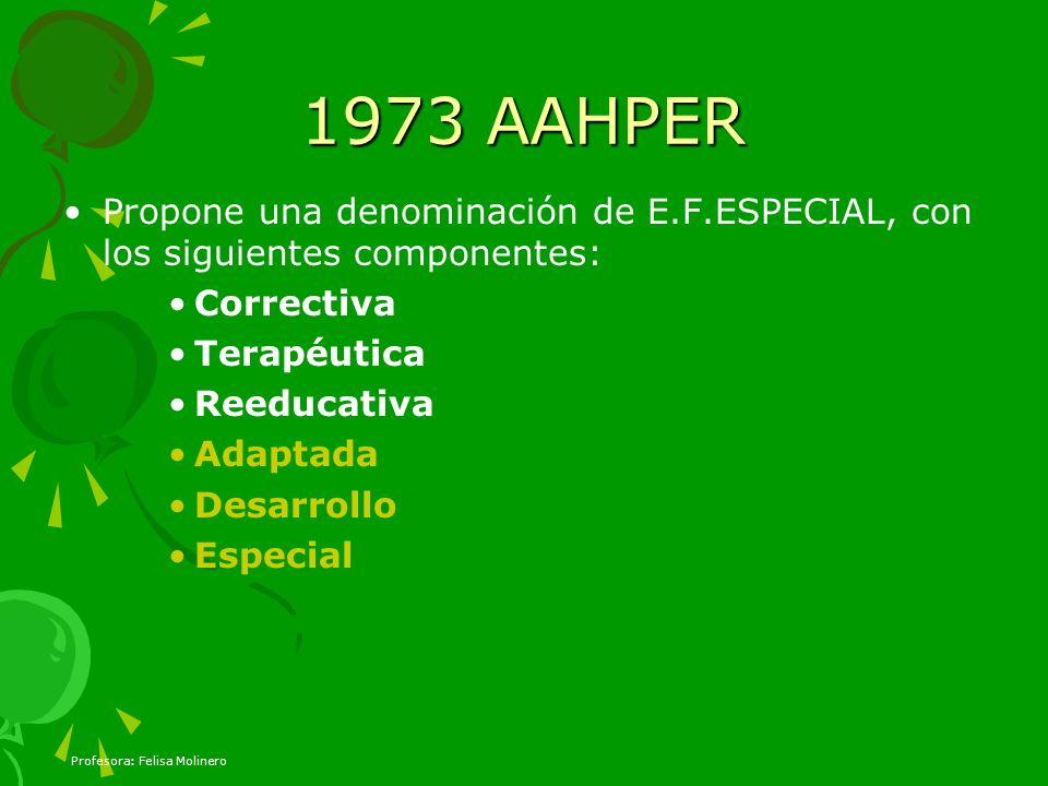Profesora: Felisa Molinero 1973 AAHPER Propone una denominación de E.F.ESPECIAL, con los siguientes componentes: Correctiva Terapéutica Reeducativa Ad