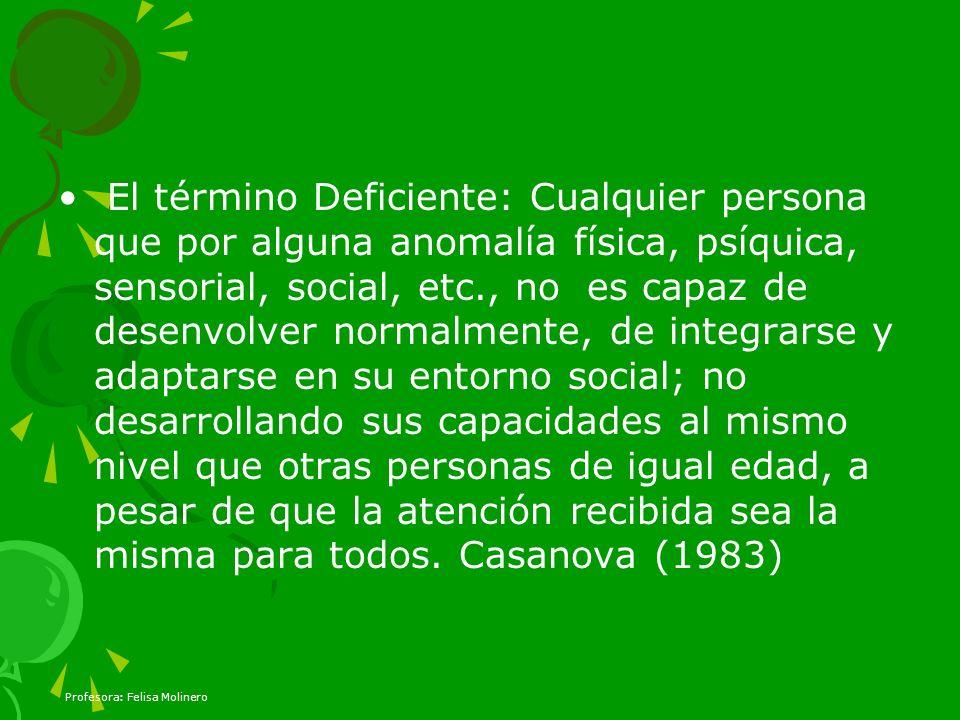 Profesora: Felisa Molinero El término Deficiente: Cualquier persona que por alguna anomalía física, psíquica, sensorial, social, etc., no es capaz de