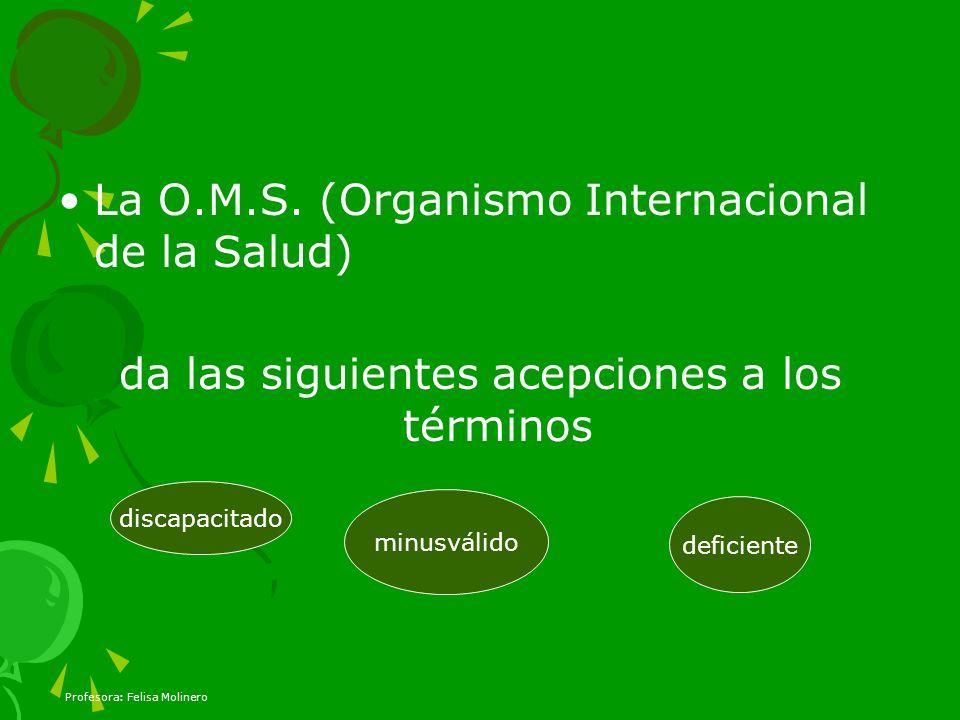 Profesora: Felisa Molinero La O.M.S. (Organismo Internacional de la Salud) da las siguientes acepciones a los términos deficiente minusválido discapac
