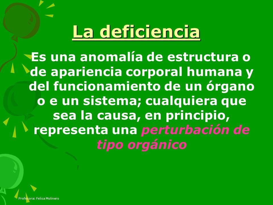 Profesora: Felisa Molinero La deficiencia Es una anomalía de estructura o de apariencia corporal humana y del funcionamiento de un órgano o e un siste