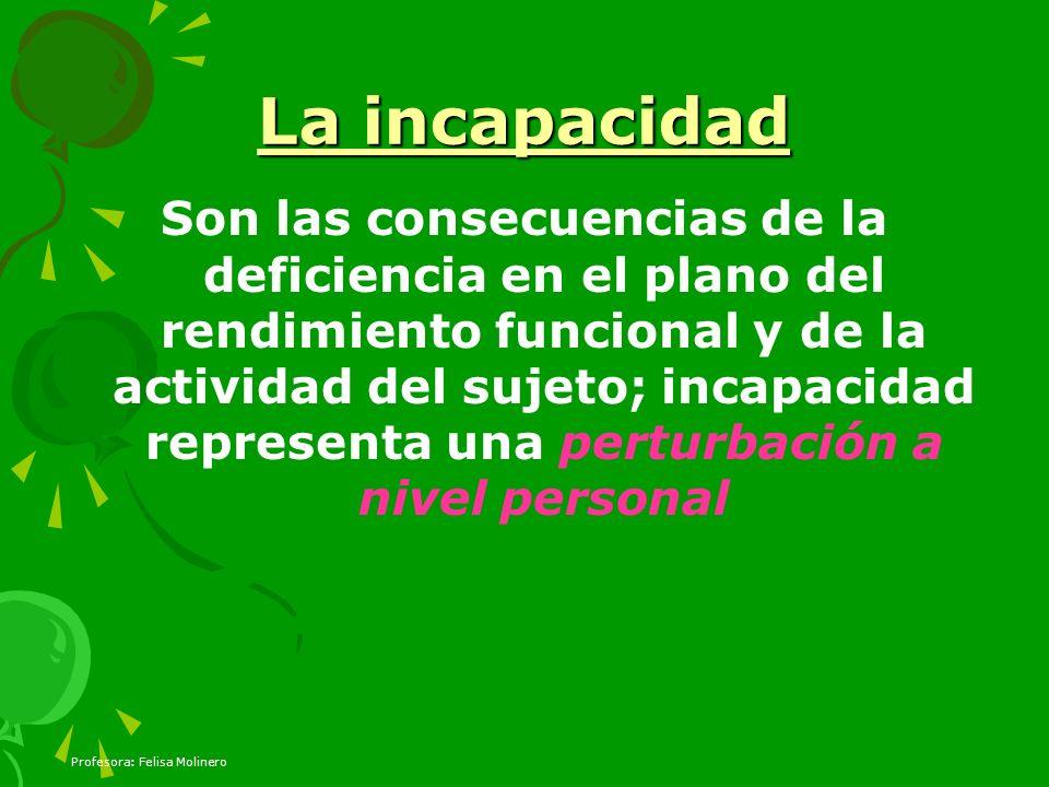 Profesora: Felisa Molinero La incapacidad Son las consecuencias de la deficiencia en el plano del rendimiento funcional y de la actividad del sujeto;