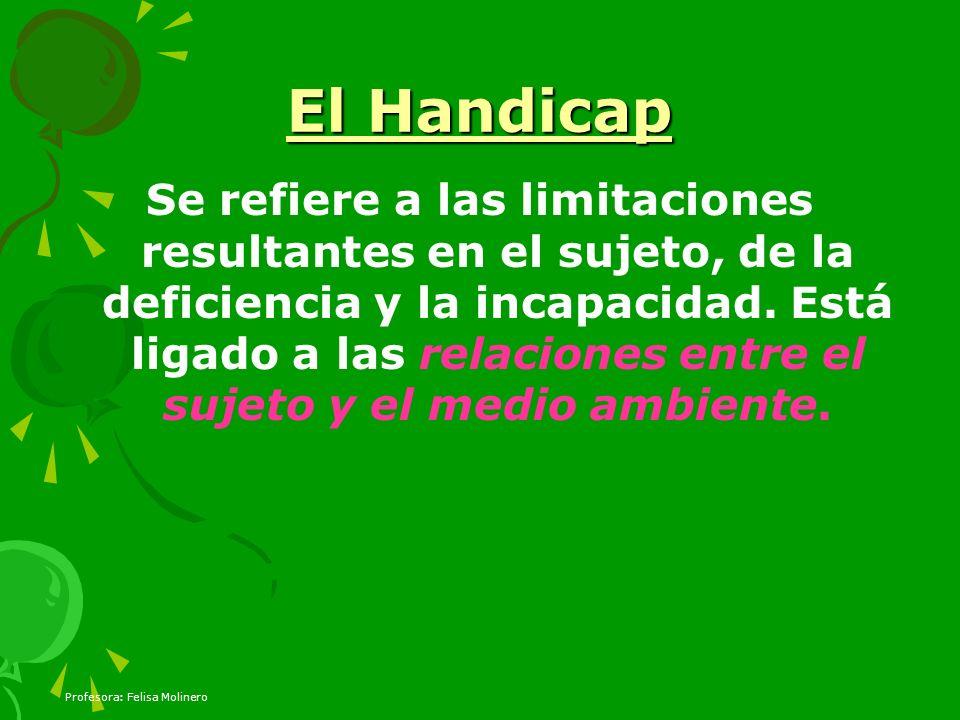 Profesora: Felisa Molinero El Handicap Se refiere a las limitaciones resultantes en el sujeto, de la deficiencia y la incapacidad. Está ligado a las r