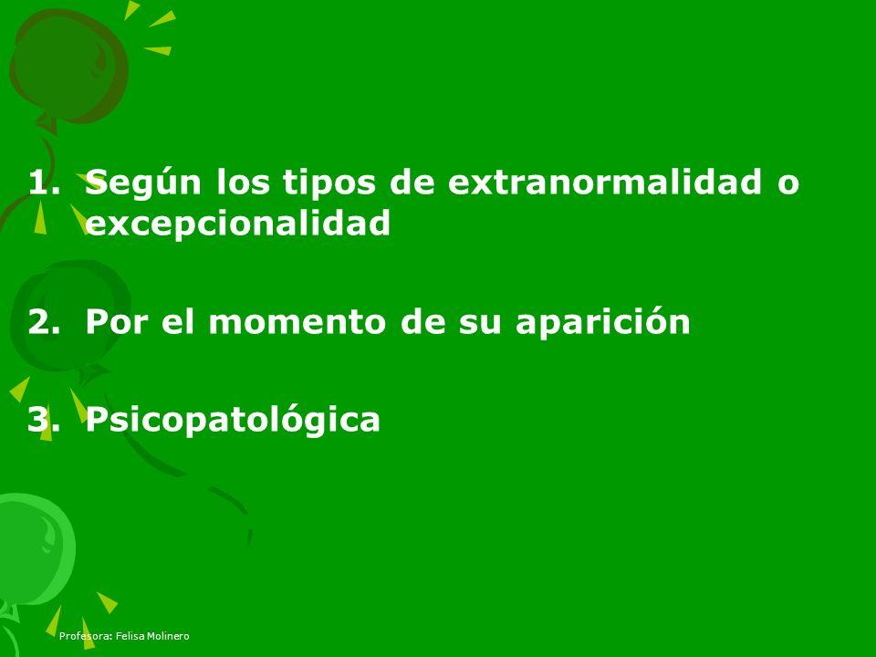 Profesora: Felisa Molinero 1.Según los tipos de extranormalidad o excepcionalidad 2.Por el momento de su aparición 3.Psicopatológica