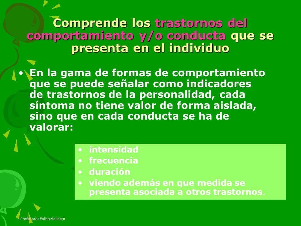 Profesora: Felisa Molinero Comprende los trastornos del comportamiento y/o conducta que se presenta en el individuo En la gama de formas de comportami