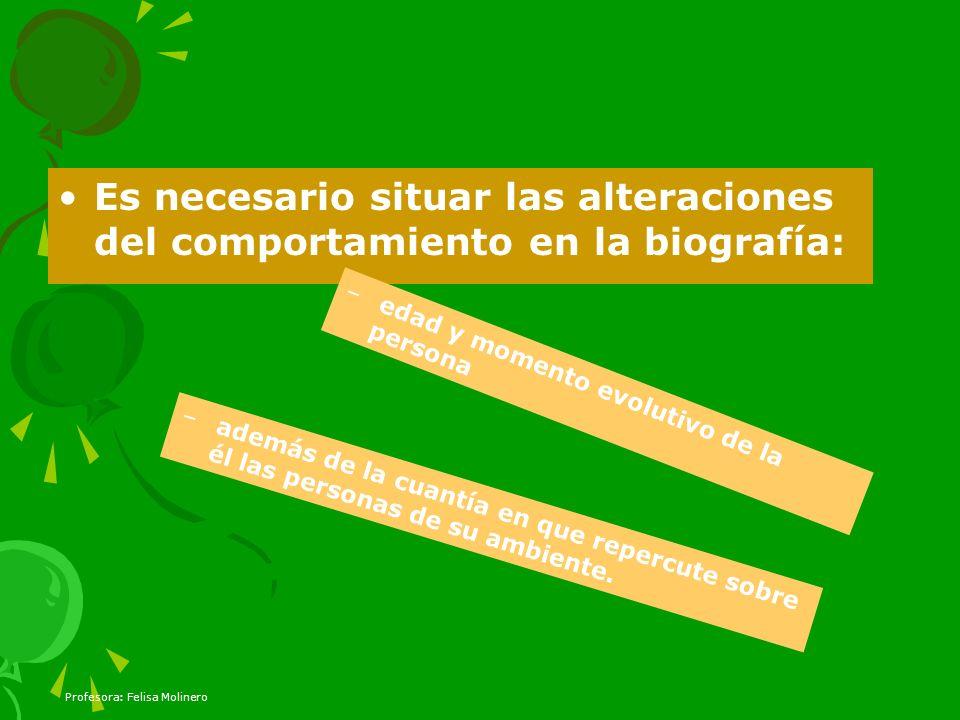 Profesora: Felisa Molinero Es necesario situar las alteraciones del comportamiento en la biografía: –edad y momento evolutivo de la persona –además de