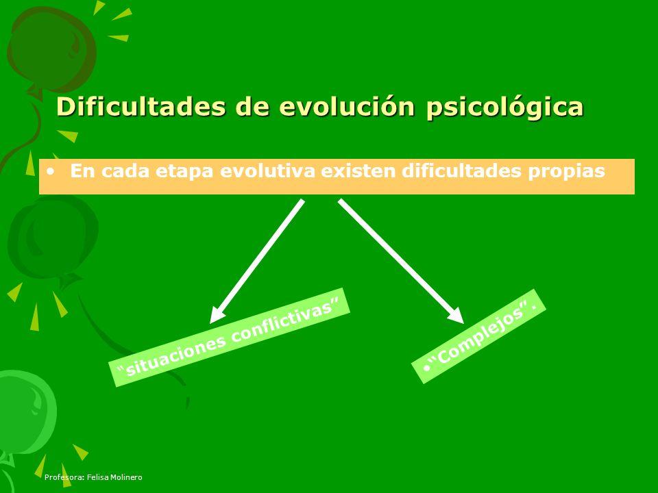 Profesora: Felisa Molinero Dificultades de evolución psicológica En cada etapa evolutiva existen dificultades propias situaciones conflictivas Complej