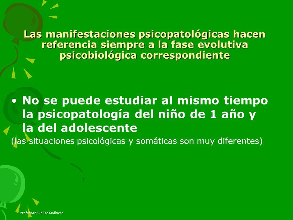 Profesora: Felisa Molinero Las manifestaciones psicopatológicas hacen referencia siempre a la fase evolutiva psicobiológica correspondiente No se pued