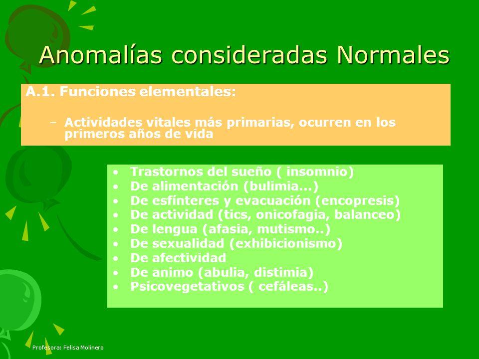Profesora: Felisa Molinero Anomalías consideradas Normales A.1. Funciones elementales: –Actividades vitales más primarias, ocurren en los primeros año