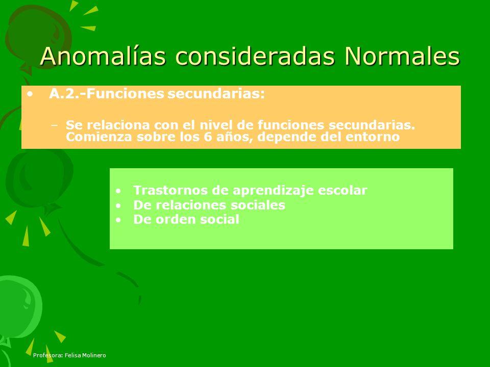 Profesora: Felisa Molinero Anomalías consideradas Normales A.2.-Funciones secundarias: –Se relaciona con el nivel de funciones secundarias. Comienza s