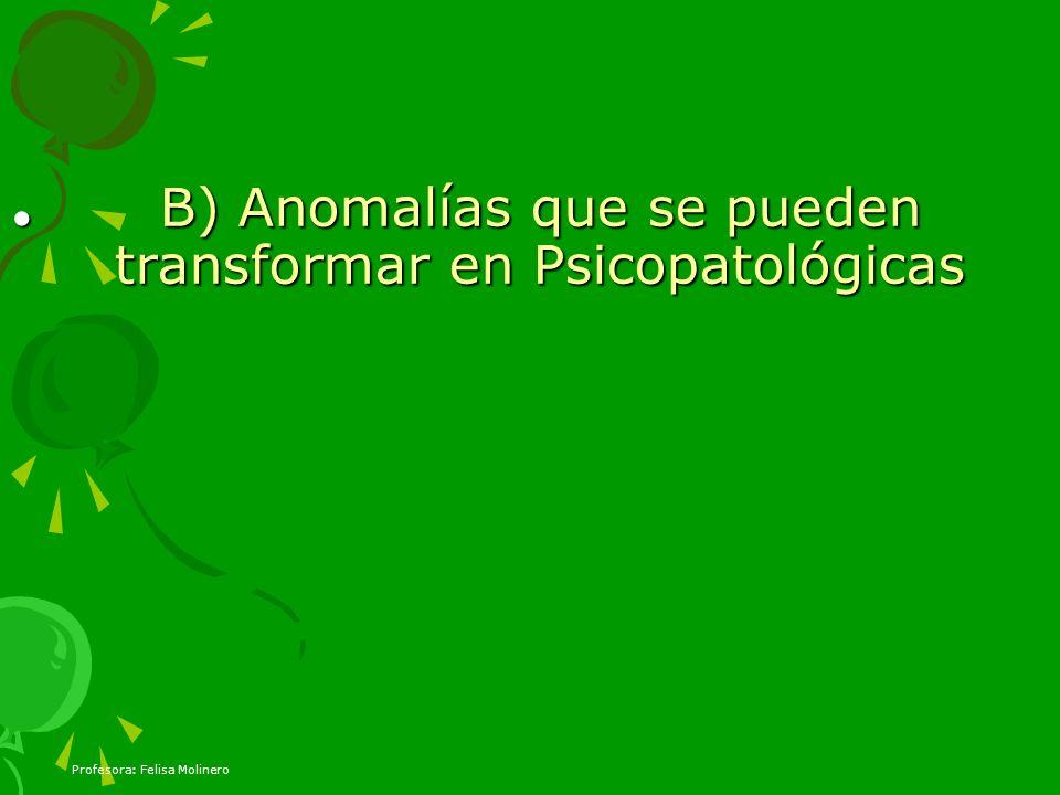 Profesora: Felisa Molinero B) Anomalías que se pueden transformar en Psicopatológicas