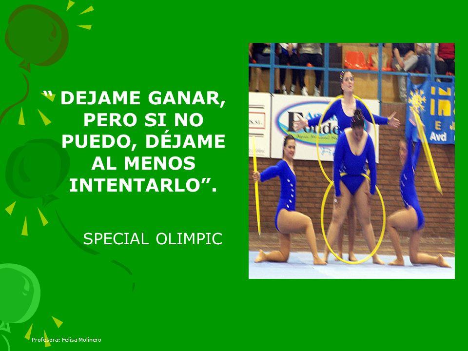 Profesora: Felisa Molinero DEJAME GANAR, PERO SI NO PUEDO, DÉJAME AL MENOS INTENTARLO. SPECIAL OLIMPIC