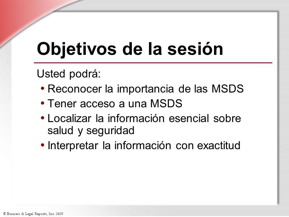 © Business & Legal Reports, Inc. 0609 Objetivos de la sesión Usted podrá: Reconocer la importancia de las MSDS Tener acceso a una MSDS Localizar la in