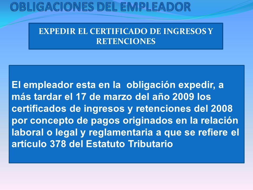 EXPEDIR EL CERTIFICADO DE INGRESOS Y RETENCIONES El empleador esta en la obligación expedir, a más tardar el 17 de marzo del año 2009 los certificados