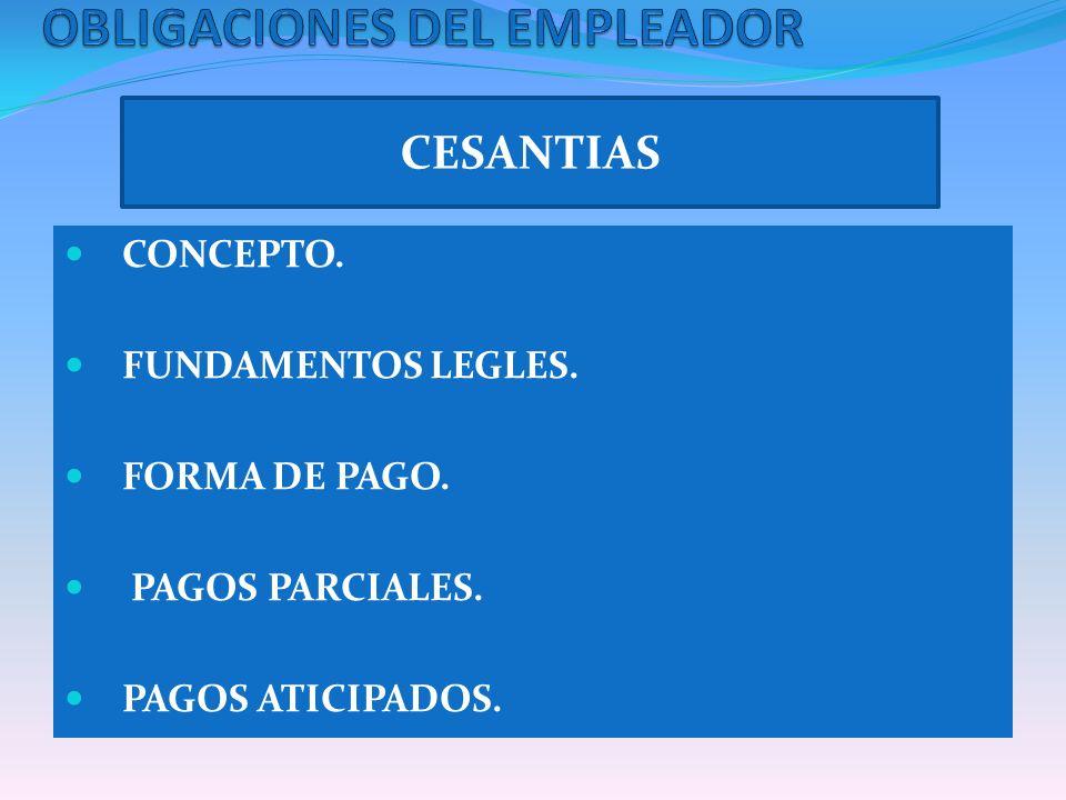 CESANTIAS CONCEPTO. FUNDAMENTOS LEGLES. FORMA DE PAGO. PAGOS PARCIALES. PAGOS ATICIPADOS.