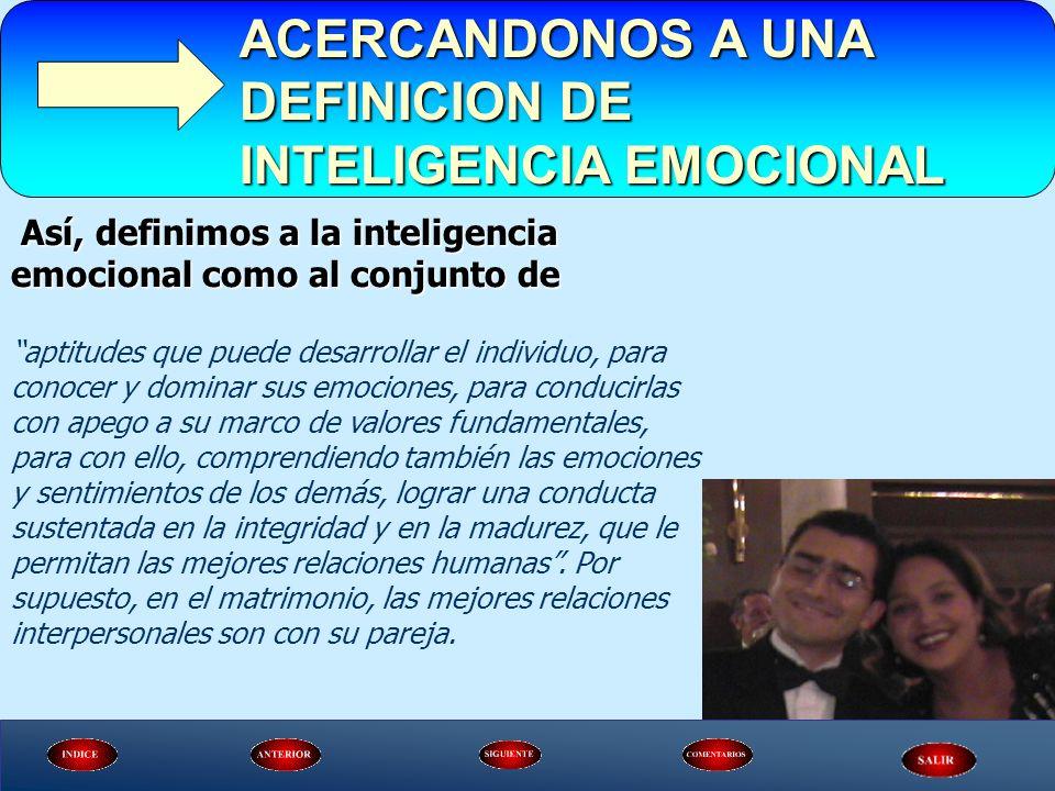 ACERCANDONOS A UNA DEFINICION DE INTELIGENCIA EMOCIONAL Así, definimos a la inteligencia emocional como al conjunto de Así, definimos a la inteligenci