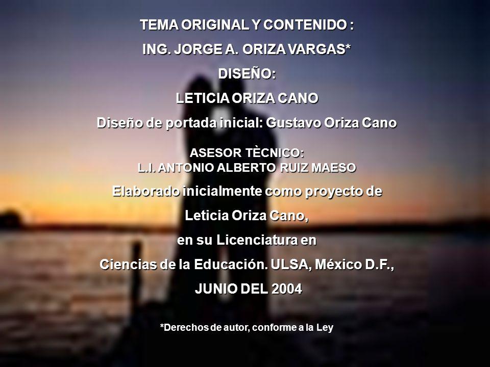 TEMA ORIGINAL Y CONTENIDO : ING. JORGE A. ORIZA VARGAS* DISEÑO: LETICIA ORIZA CANO Diseño de portada inicial: Gustavo Oriza Cano ASESOR TÈCNICO: L.I.