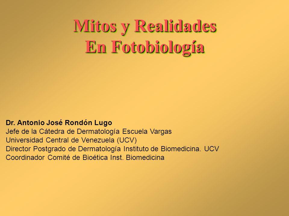 Mitos y Realidades En Fotobiología Mitos y Realidades En Fotobiología Dr. Antonio José Rondón Lugo Jefe de la Cátedra de Dermatología Escuela Vargas U