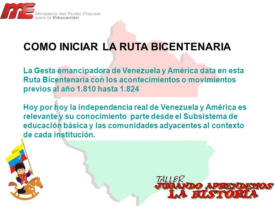 COMO INICIAR LA RUTA BICENTENARIA La Gesta emancipadora de Venezuela y América data en esta Ruta Bicentenaria con los acontecimientos o movimientos pr