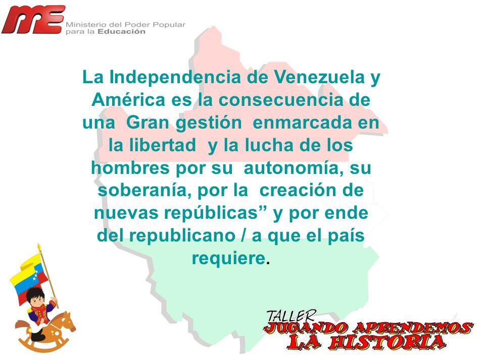 La Independencia de Venezuela y América es la consecuencia de una Gran gestión enmarcada en la libertad y la lucha de los hombres por su autonomía, su