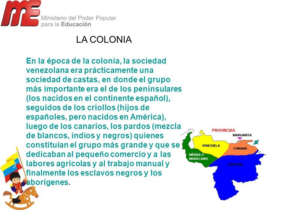 LA COLONIA En la época de la colonia, la sociedad venezolana era prácticamente una sociedad de castas, en donde el grupo más importante era el de los