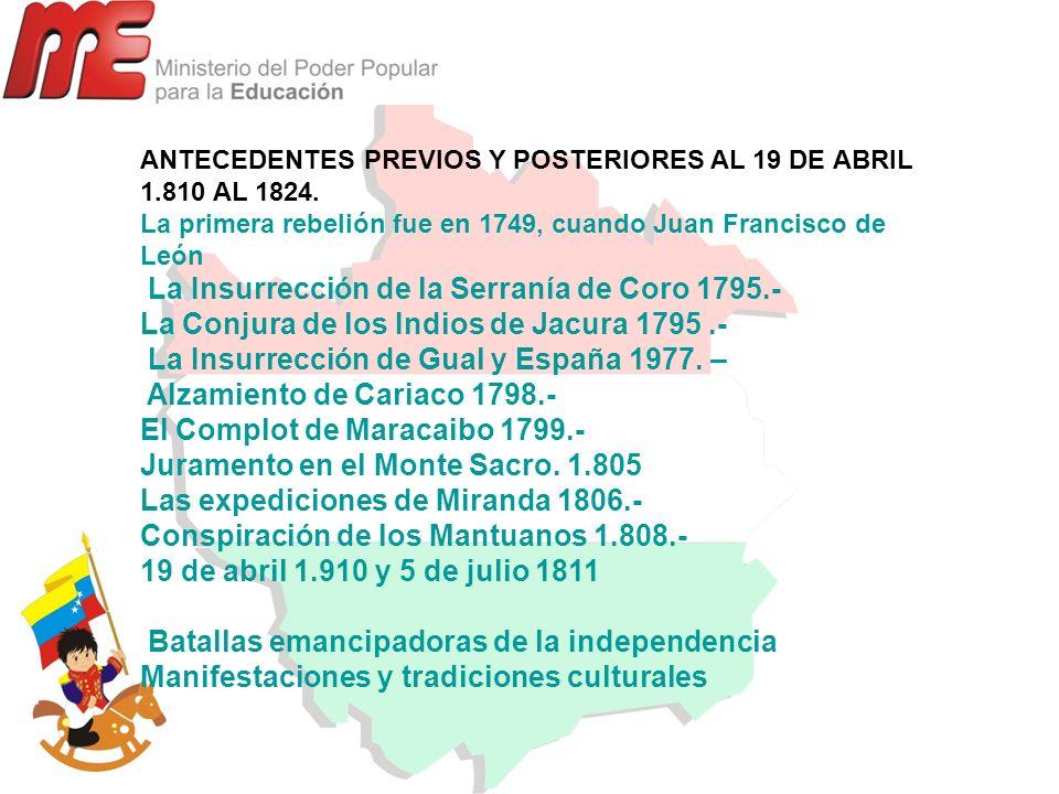 ANTECEDENTES PREVIOS Y POSTERIORES AL 19 DE ABRIL 1.810 AL 1824. La primera rebelión fue en 1749, cuando Juan Francisco de León La Insurrección de la