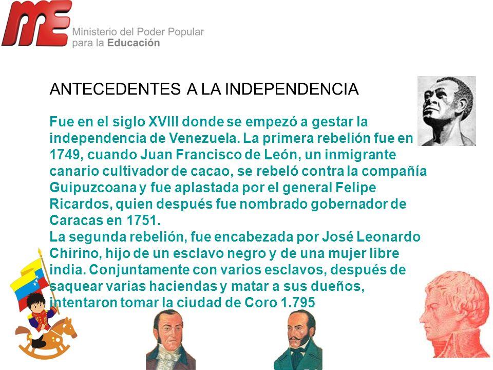 ANTECEDENTES A LA INDEPENDENCIA Fue en el siglo XVIII donde se empezó a gestar la independencia de Venezuela. La primera rebelión fue en 1749, cuando