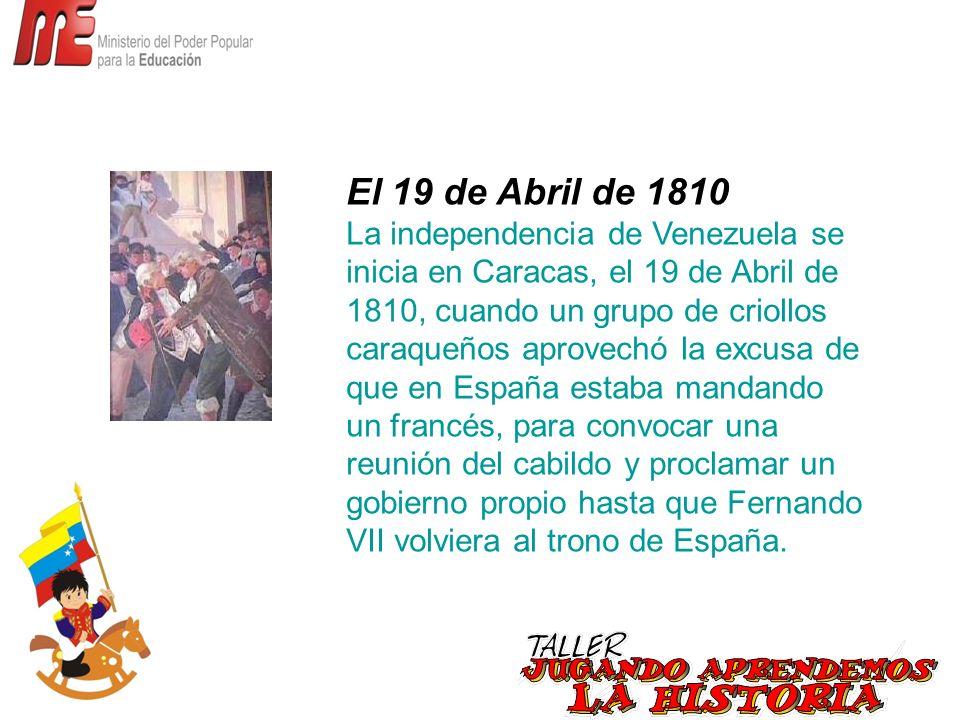 El 19 de Abril de 1810 La independencia de Venezuela se inicia en Caracas, el 19 de Abril de 1810, cuando un grupo de criollos caraqueños aprovechó la