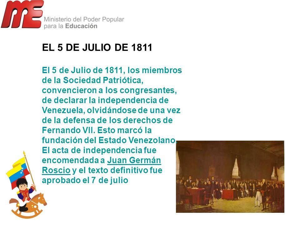 EL 5 DE JULIO DE 1811 El 5 de Julio de 1811, los miembros de la Sociedad Patriótica, convencieron a los congresantes, de declarar la independencia de
