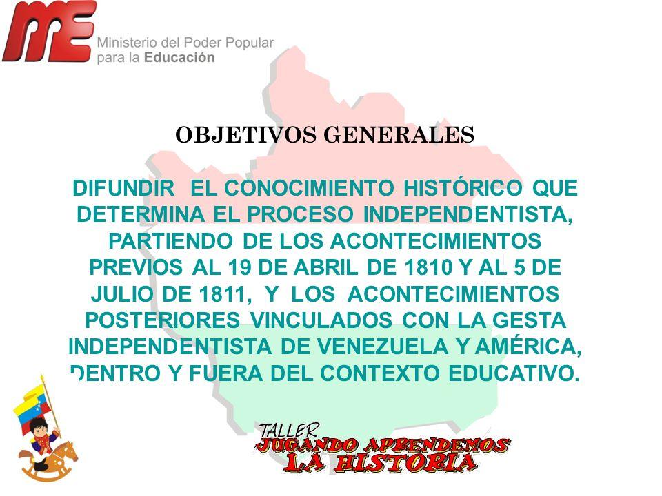 OBJETIVOS GENERALES DIFUNDIR EL CONOCIMIENTO HISTÓRICO QUE DETERMINA EL PROCESO INDEPENDENTISTA, PARTIENDO DE LOS ACONTECIMIENTOS PREVIOS AL 19 DE ABR