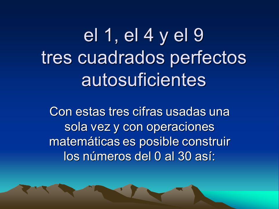 el 1, el 4 y el 9 tres cuadrados perfectos autosuficientes Con estas tres cifras usadas una sola vez y con operaciones matemáticas es posible construi