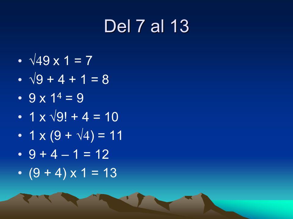 Del 7 al 13 4 9 x 1 = 7 9 + 4 + 1 = 8 9 x 1 4 = 9 1 x 9! + 4 = 10 1 x (9 + 4 ) = 11 9 + 4 – 1 = 12 (9 + 4) x 1 = 13