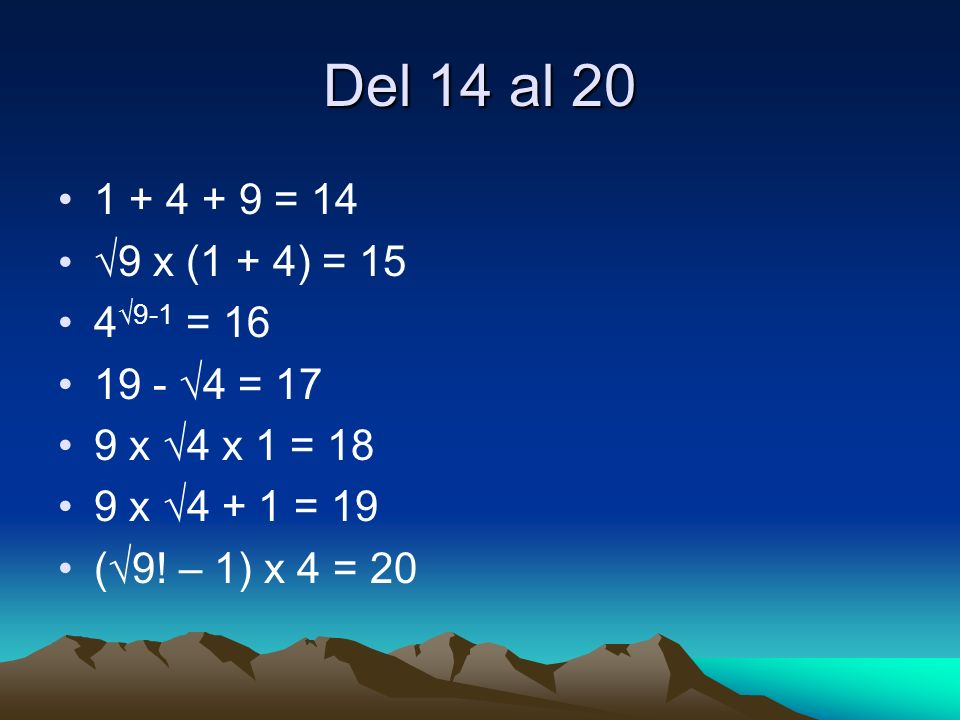 Del 14 al 20 1 + 4 + 9 = 14 9 x (1 + 4) = 15 4 9-1 = 16 19 - 4 = 17 9 x 4 x 1 = 18 9 x 4 + 1 = 19 ( 9! – 1) x 4 = 20