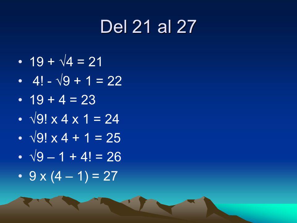 Del 21 al 27 19 + 4 = 21 4! - 9 + 1 = 22 19 + 4 = 23 9! x 4 x 1 = 24 9! x 4 + 1 = 25 9 – 1 + 4! = 26 9 x (4 – 1) = 27