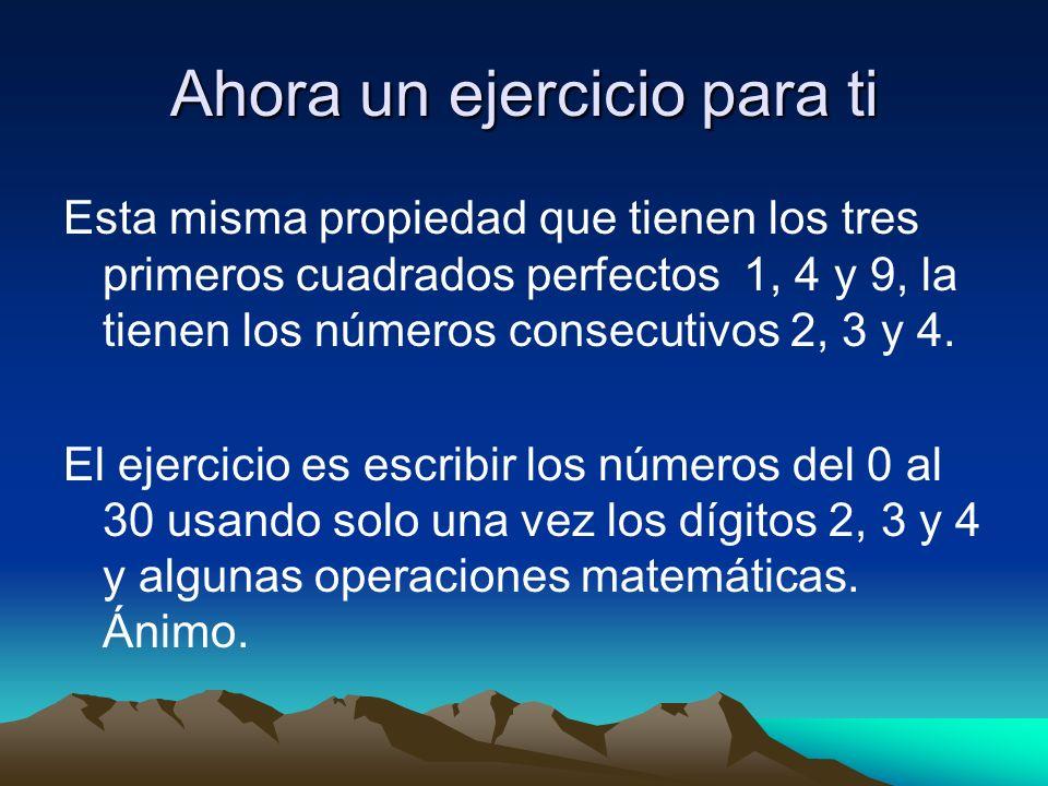 Ahora un ejercicio para ti Esta misma propiedad que tienen los tres primeros cuadrados perfectos 1, 4 y 9, la tienen los números consecutivos 2, 3 y 4