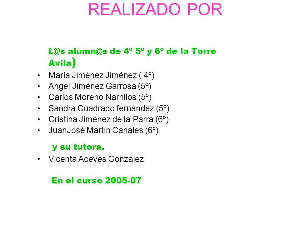 REALIZADO POR L@s alumn@s de 4º 5º y 6º de la Torre Avila ) María Jiménez ( 4º) Angel Jiménez Garrosa (5º) Carlos Moreno Narrillos (5º) Sandra Cuadrad