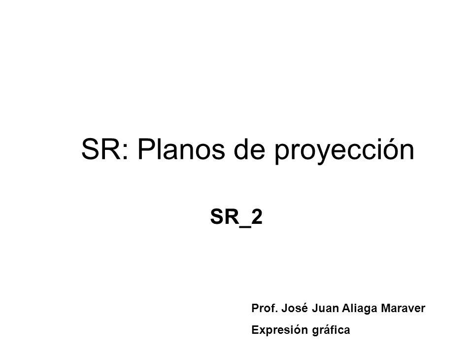 SR: Planos de proyección SR_2 Prof. José Juan Aliaga Maraver Expresión gráfica