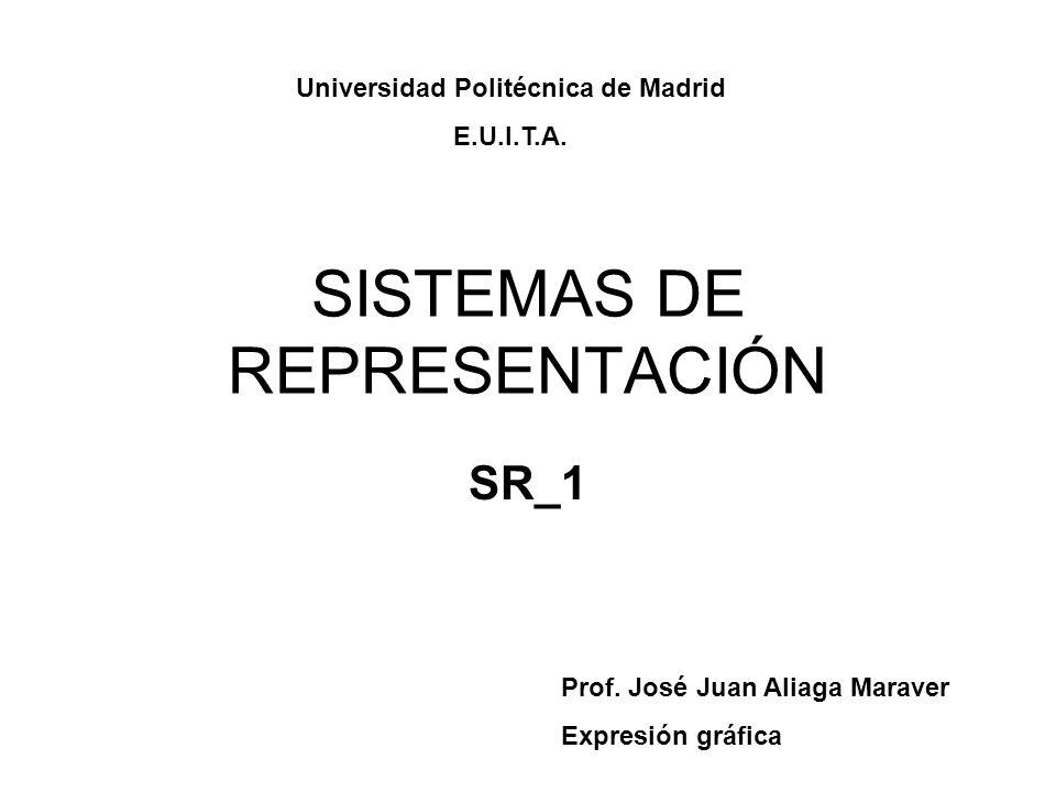 SISTEMAS DE REPRESENTACIÓN SR_1 Prof. José Juan Aliaga Maraver Expresión gráfica Universidad Politécnica de Madrid E.U.I.T.A.
