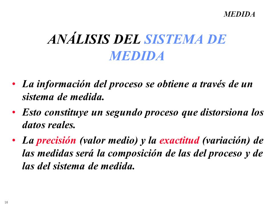 16 ANÁLISIS DEL SISTEMA DE MEDIDA La información del proceso se obtiene a través de un sistema de medida. Esto constituye un segundo proceso que disto