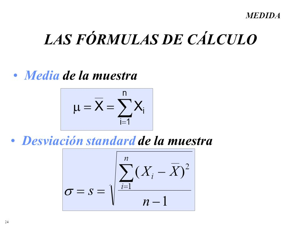 24 LAS FÓRMULAS DE CÁLCULO Media de la muestra Desviación standard de la muestra MEDIDA i1 XX i n s XX n i i n () 2 1 1