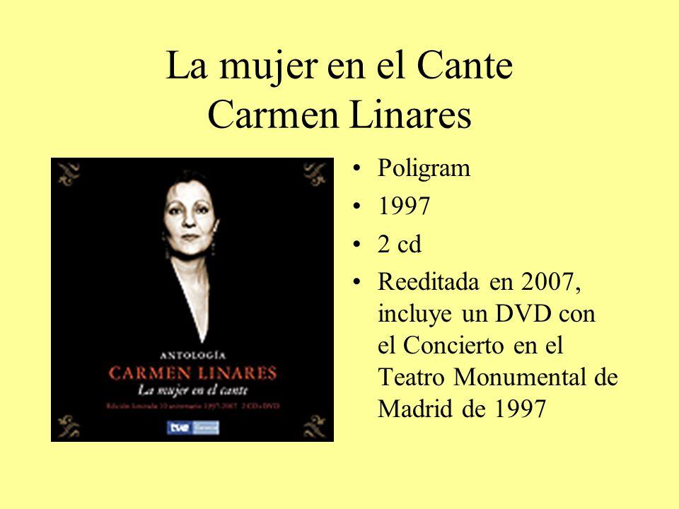 La mujer en el Cante Carmen Linares Poligram 1997 2 cd Reeditada en 2007, incluye un DVD con el Concierto en el Teatro Monumental de Madrid de 1997